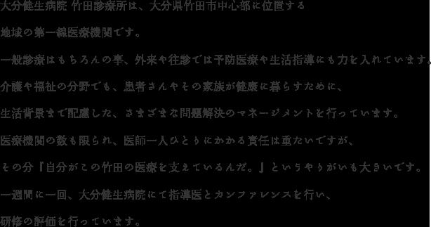 大分健生病院 竹田診療所は、大分県竹田市中心部に位置する 地域の第一線医療機関です。 一般診療はもちろんの事、外来や往診では予防医療や生活指導にも力を入れています。介護や福祉の分野でも、患者さんやその家族が健康に暮らすために、 生活背景まで配慮した、さまざまな問題解決のマネージメントを行っています。 医療機関の数も限られ、医師一人ひとりにかかる責任は重たいですが、 その分『自分がこの竹田の医療を支えているんだ。』というやりがいも大きいです。 一週間に一回、大分健生病院にて指導医とカンファレンスを行い、 研修の評価を行っています。